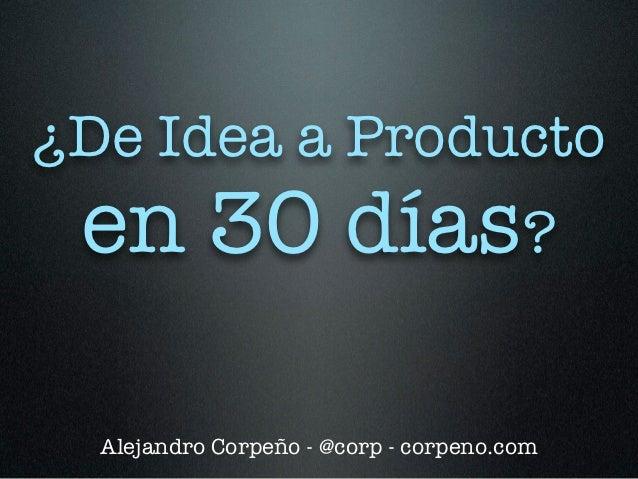 ¿De Idea a Producto en 30 días?  Alejandro Corpeño - @corp - corpeno.com