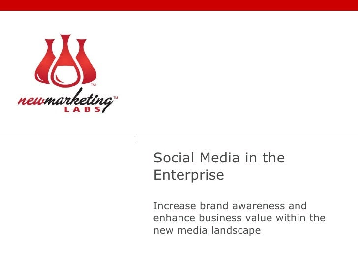 Social Media in the Enterprise Increase brand awareness and enhance business value within the new media landscape
