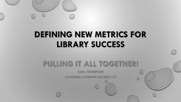 DEFINING NEW METRICS FOR LIBRARY SUCCESS PULLING IT ALL TOGETHER! CARL THOMPSON COUNTING OPINIONS (SQUIRE) LTD