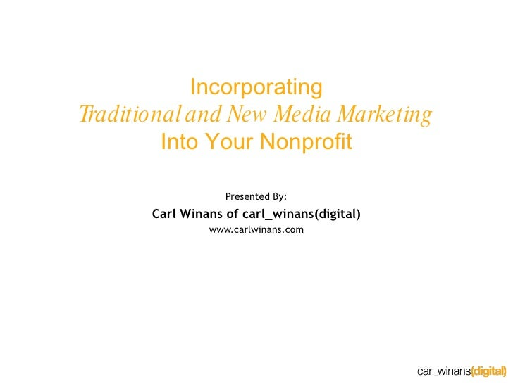 Incorporating Traditional and New Media Marketing Into Your Nonprofit Presented By: Carl Winans of carl_winans(digital) ww...