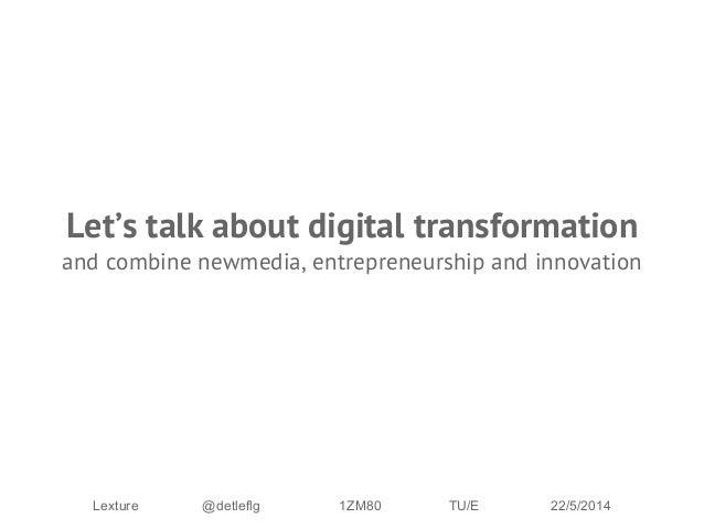 Let's talk about digital transformation and combine newmedia, entrepreneurship and innovation Lexture @detleflg 1ZM80 TU/E...