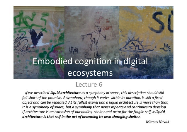 Lecture 6  Embodied cogni1on in digital  ecosystems     If we described liquid architecture as a symphony in space, this d...