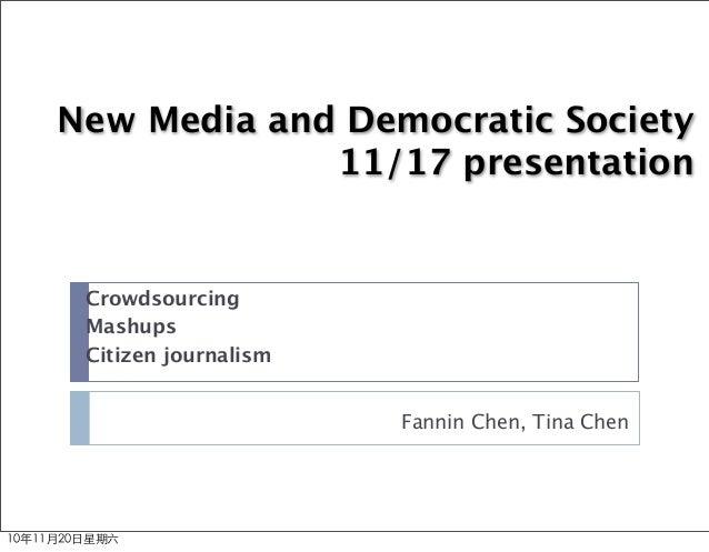 New Media and Democratic Society 11/17 presentation Fannin Chen, Tina Chen Crowdsourcing Mashups Citizen journalism 10年11月...