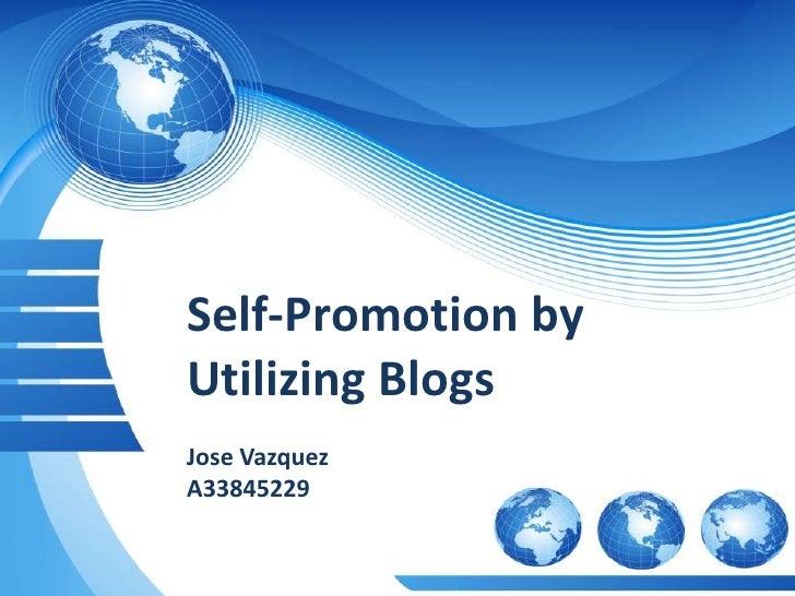 Self-Promotion by Utilizing Blogs<br />Jose Vazquez<br />A33845229<br />