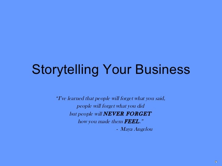 """Storytelling Your Business """" I've learned that people will forget what you said,  people will forget what you did  but peo..."""