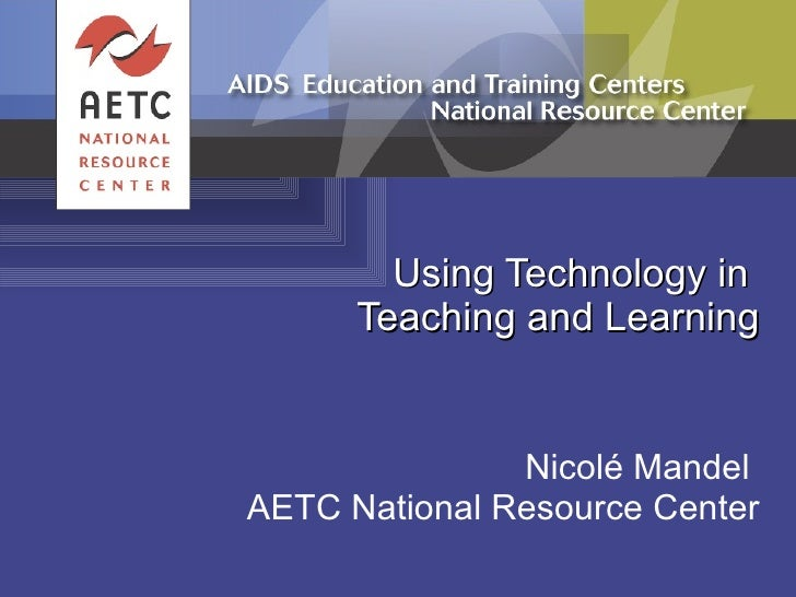 Using Technology in  Teaching and Learning Nicolé Mandel  AETC National Resource Center