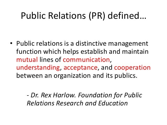 "the definition of public relations pr Helping key audiences & stakeholders better understand the role of pr and its value to the public & business community by developing a modern definition for public relations ask any public relations professional to name the question they get most often and, inevitably, it comes down to ""what is."