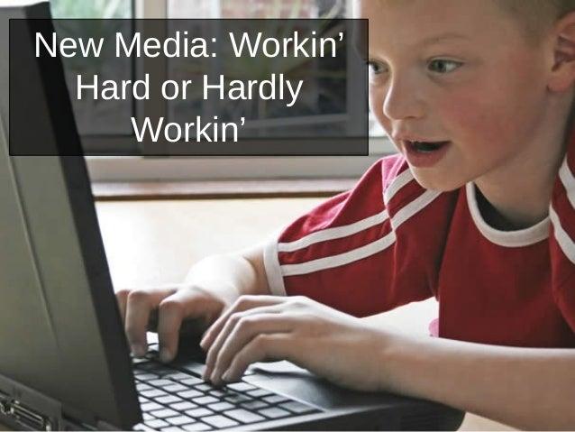New Media: Workin' Hard or Hardly Workin'