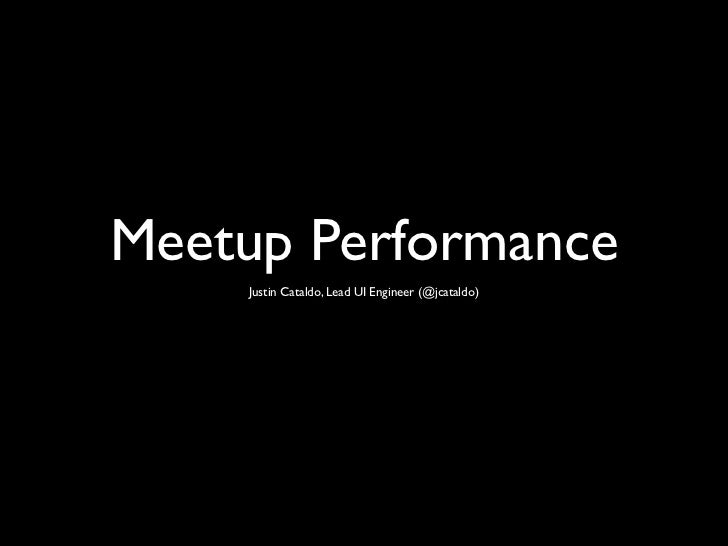 Meetup Performance    Justin Cataldo, Lead UI Engineer (@jcataldo)