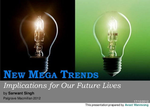 17/12/2012This presentation prepared by Avoot WannvongNEW MEGA TRENDSImplications for Our Future Livesby Sarwant SinghPalg...