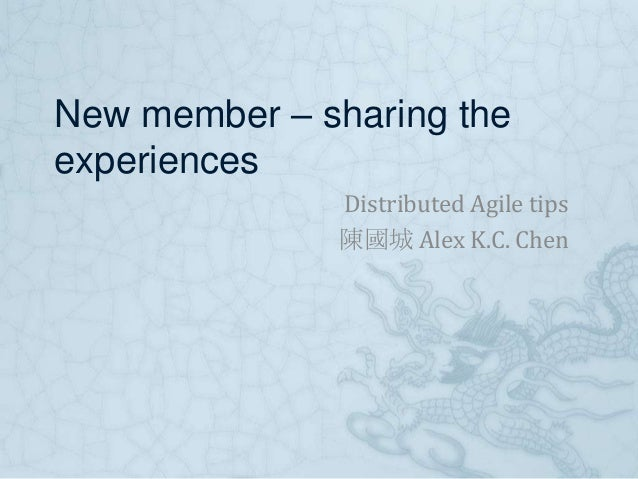 New member – sharing theexperiences              Distributed Agile tips              陳國城 Alex K.C. Chen