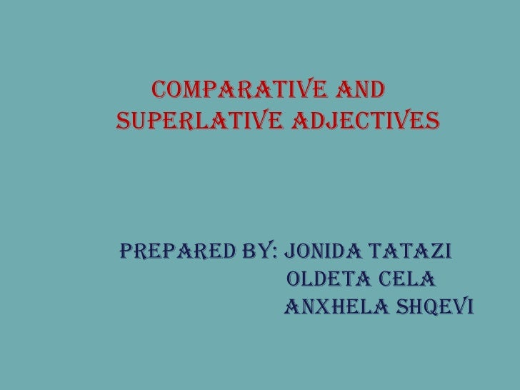 Prepared by: Jonida Tatazi   Oldeta Cela   Anxhela Shqevi COMPARATIVE AND SUPERLATIVE ADJECTIVES