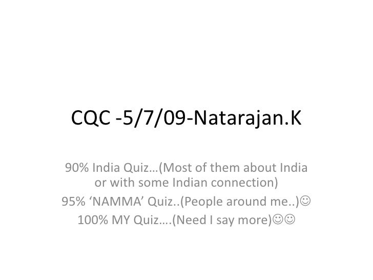 CQC -5/7/09-Natarajan.K<br />90% India Quiz…(Most of them about India or with some Indian connection)<br />95% 'NAMMA' Qui...