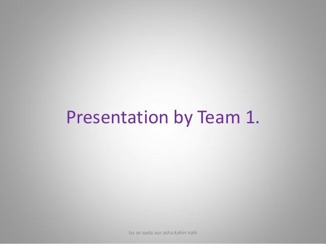 Presentation by Team 1. Iss se sasta aur acha kahin nahi