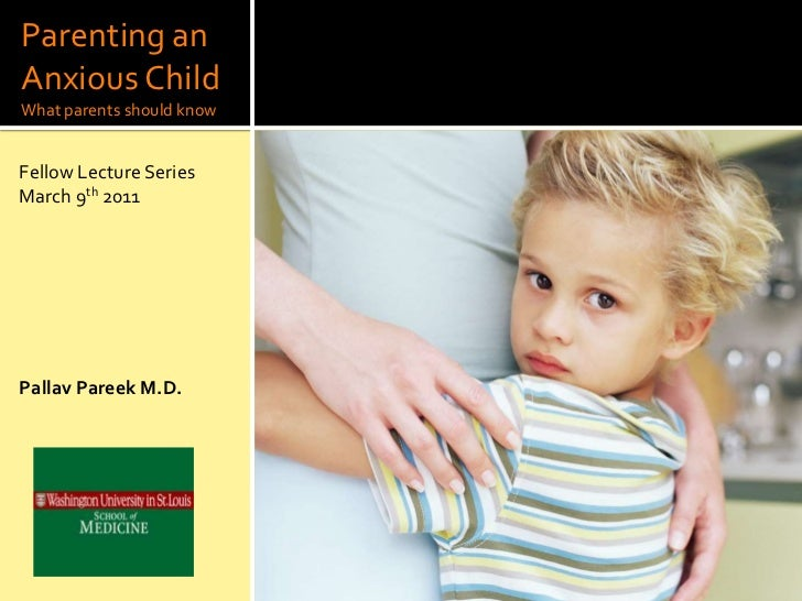 Parenting anAnxious ChildWhat parents should knowFellow Lecture SeriesMarch 9th 2011Pallav Pareek M.D.
