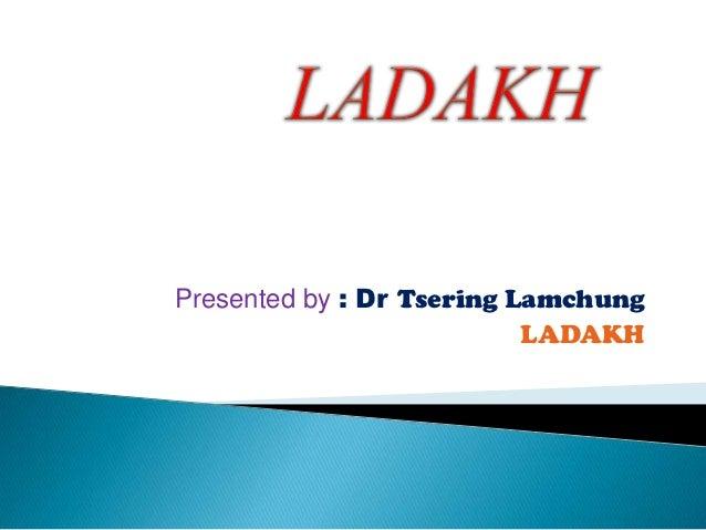 Presented by : Dr Tsering Lamchung                           LADAKH