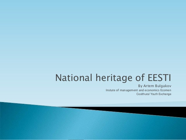 National heritage of EESTI                                 By Artem Bulgakov           Instute of management and economics...