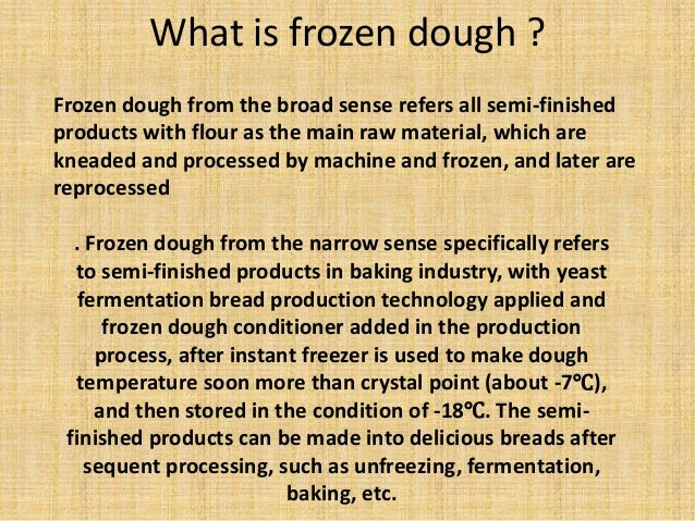 Frozen dough from the broad sense refers all semi-finished products with flour as the main raw material, which are kneaded...