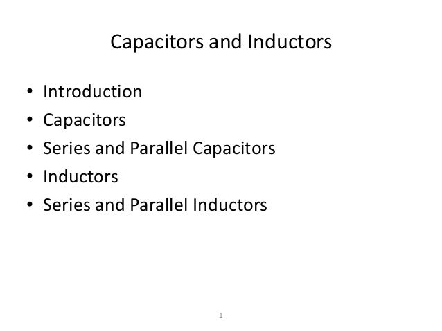 Capacitors and Inductors • • • • •  Introduction Capacitors Series and Parallel Capacitors Inductors Series and Parallel I...