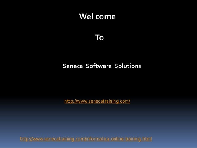 Wel come To Seneca Software Solutions  http://www.senecatraining.com/  http://www.senecatraining.com/informatica-online-tr...