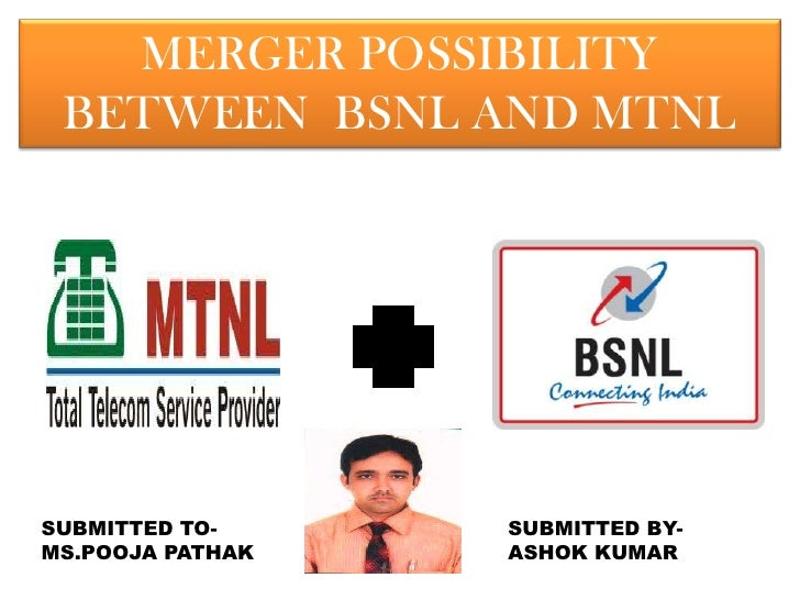 MERGER POSSIBILITY BETWEEN BSNL AND MTNLSUBMITTED TO-     SUBMITTED BY-MS.POOJA PATHAK   ASHOK KUMAR