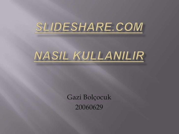 slideshare.comnasilkullanilir<br />Gazi Bolçocuk <br />20060629<br />