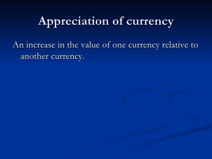 Appreciation of currency An increase in the value of one currency relative to  another currency.
