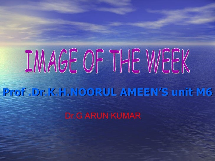 Prof .Dr.K.H.NOORUL AMEEN'S unit M6 Dr.G ARUN KUMAR IMAGE OF THE WEEK