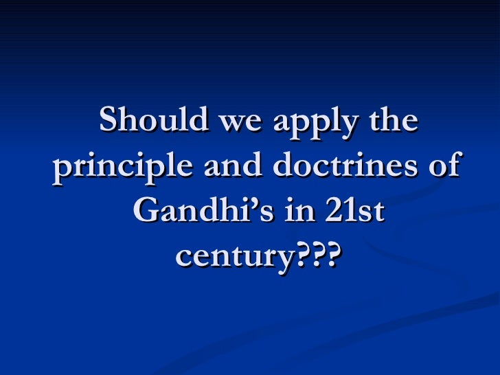 Should we apply the principle and doctrines of Gandhi's in 21st century???