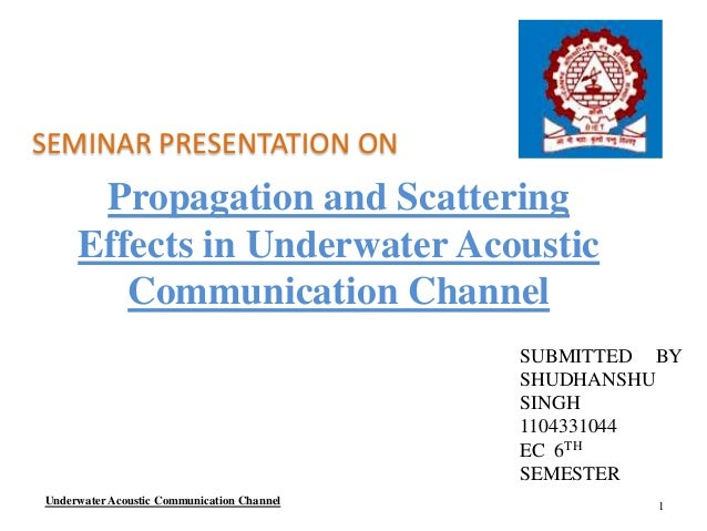 Propagation and Scattering Effects in Underwater Acoustic Communication Channel SEMINAR PRESENTATION ON SUBMITTED BY SHUDH...
