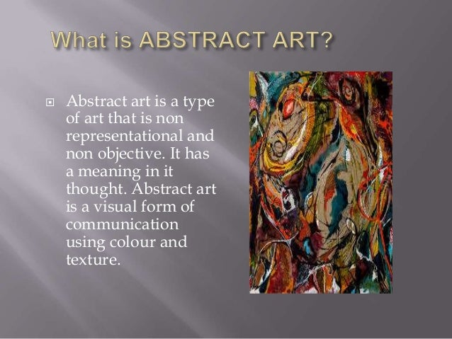   Abstract art is a type of art that is non representational and non objective. It has a meaning in it thought. Abstract ...