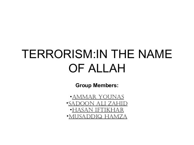 TERRORISM:IN THE NAME OF ALLAH Group Members: •AmmAr YounAs •sAdoon Ali ZAhid •hAsAn iftikhAr •musAddiq hAmZA