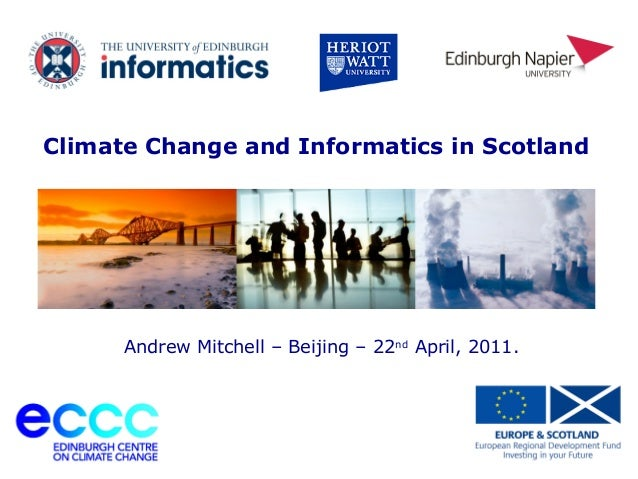 University of Edinburgh Climate Change and Informatics in Scotland Andrew Mitchell – Beijing – 22nd April, 2011.