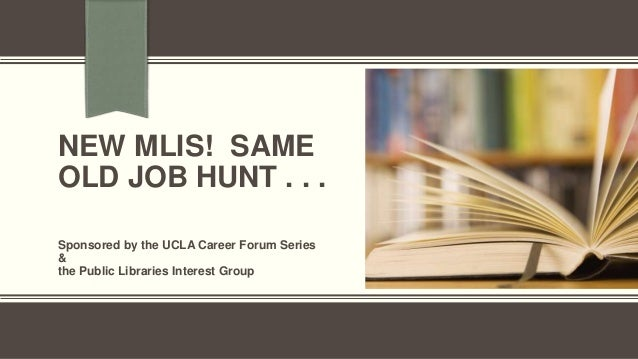 NEW MLIS! SAME OLD JOB HUNT . . . Sponsored by the UCLA Career Forum Series & the Public Libraries Interest Group