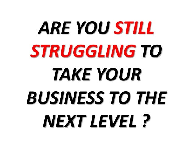 ARE YOU STILL STRUGGLING TO TAKE YOUR BUSINESS TO THE NEXT LEVEL ?