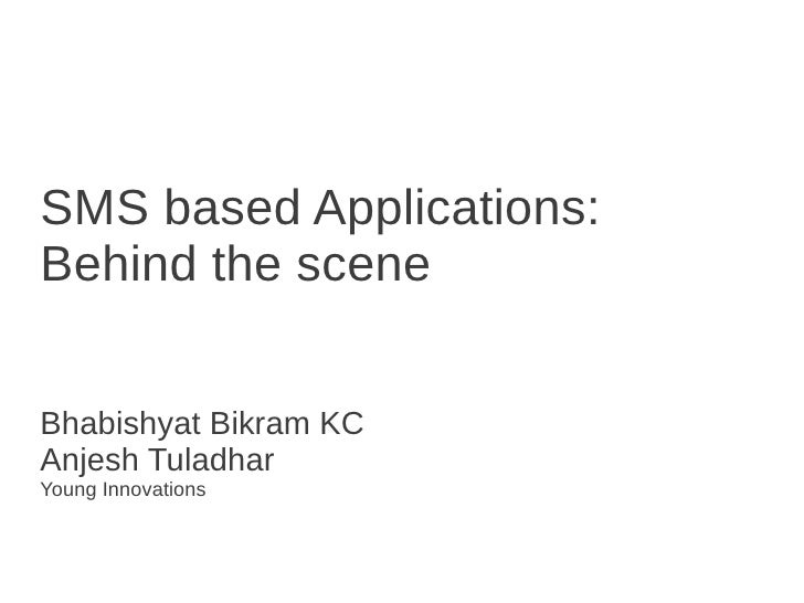 SMS based Applications:Behind the sceneBhabishyat Bikram KCAnjesh TuladharYoung Innovations