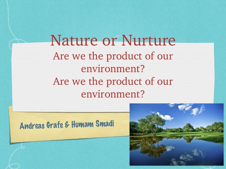 Nature or Nurture Are we the product of our environment? Are we the product of our environment? Andreas Grafe & Humam Smadi