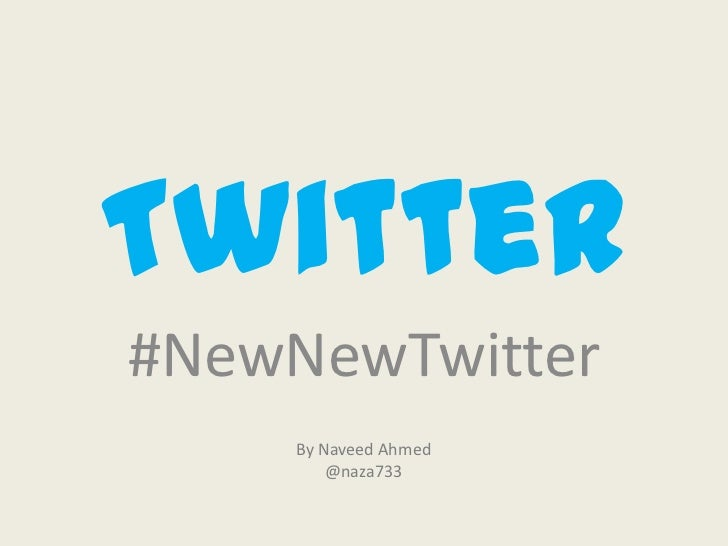 Twitter#NewNewTwitter    By Naveed Ahmed        @naza733