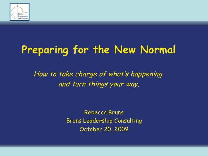 Preparing for the New Normal How to take charge of what's happening  and turn things your way. Rebecca Bruns Bruns Leaders...