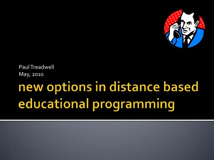 new options in distance based educational programming <br />Paul Treadwell<br />May, 2010<br />