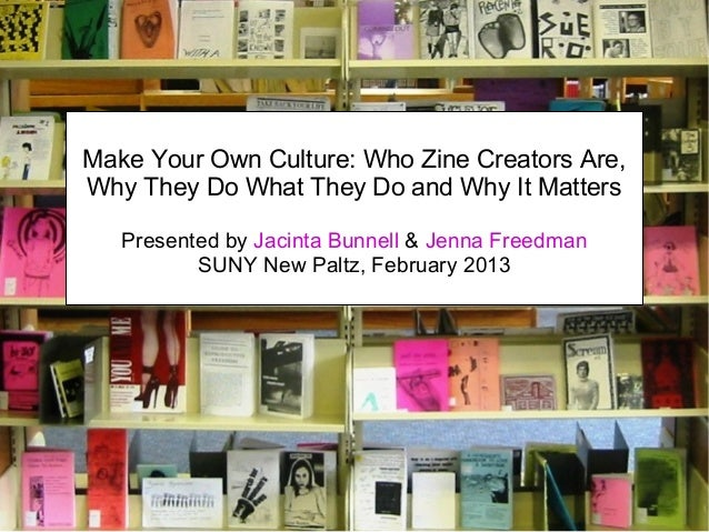 Make Your Own Culture: Who Zine Creators Are, Why They Do What They Do and Why It Matters Presented by Jacinta Bunnell & J...