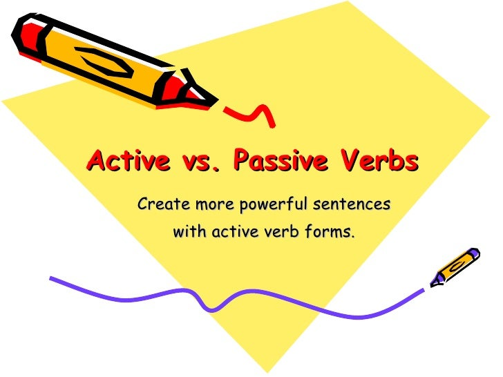 Active vs. Passive Verbs Create more powerful sentences  with active verb forms.