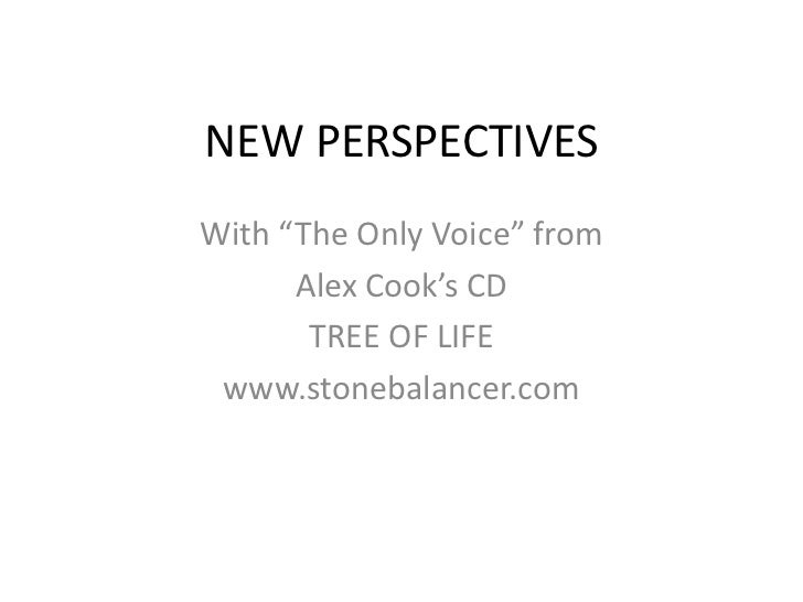 """NEW PERSPECTIVES<br />With """"The Only Voice"""" from <br />Alex Cook's CD<br />TREE OF LIFE<br />www.stonebalancer.com<br />"""