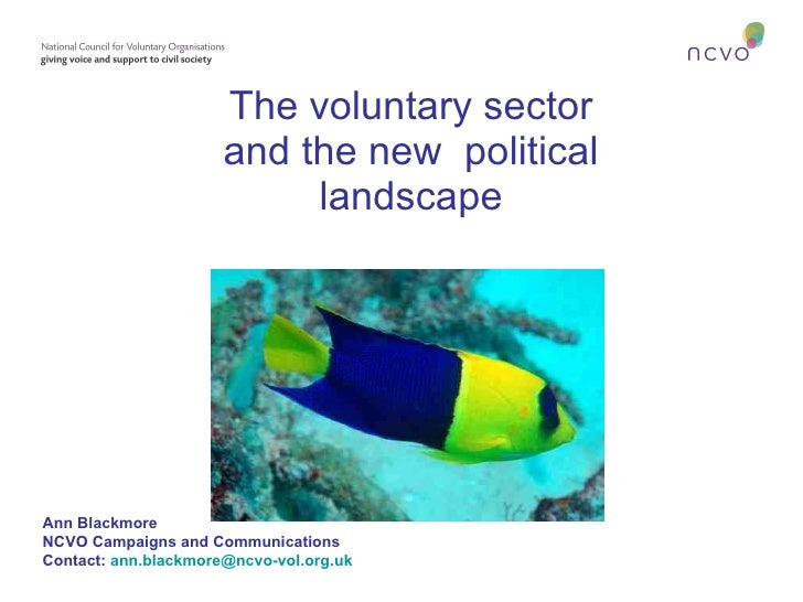 The voluntary sector and the new  political landscape Ann Blackmore NCVO Campaigns and Communications Contact:   [email_ad...