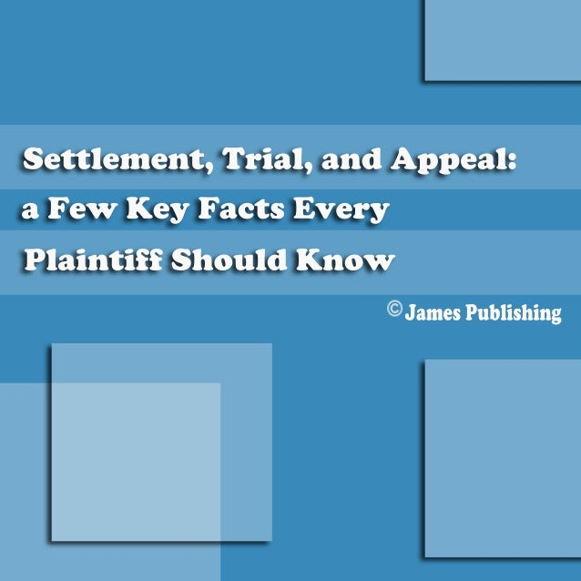Settlement, Trial, and Appeal a Few Key Facts Every Plaintiff Should Know