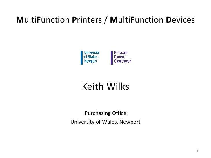 M ulti F unction  P rinters /  M ulti F unction  D evices <ul><li>Keith Wilks </li></ul><ul><li>Purchasing Office </li></u...