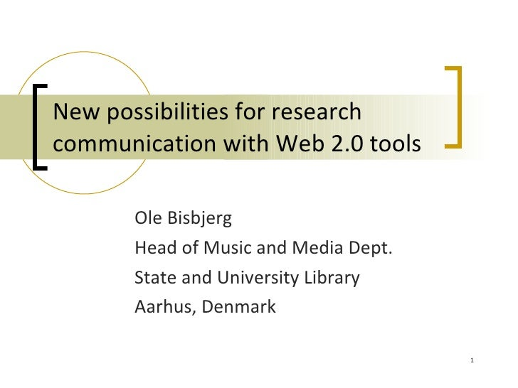 New possibilities for research communication with Web 2.0 tools         Ole Bisbjerg        Head of Music and Media Dept. ...