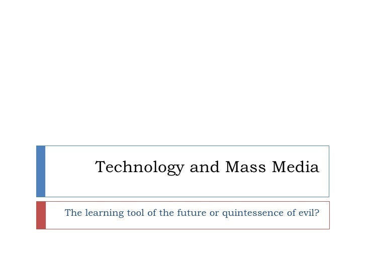 Technology and Mass Media<br />The learning tool of the future or quintessence of evil?<br />