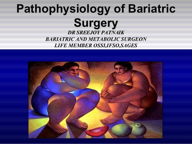 Pathophysiology of BariatricPathophysiology of Bariatric SurgerySurgery DR SREEJOY PATNAIK BARIATRIC AND METABOLIC SURGEON...