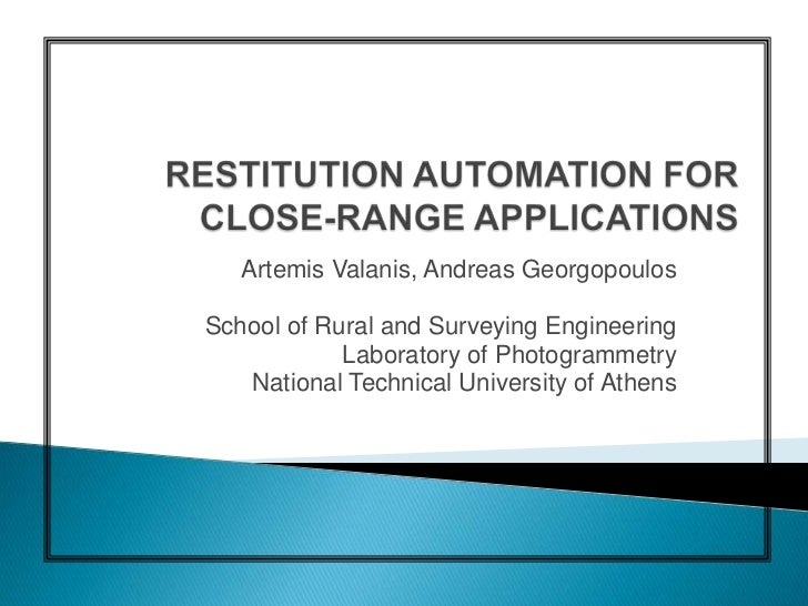 RESTITUTION AUTOMATION FOR CLOSE-RANGE APPLICATIONS<br />Artemis Valanis, Andreas Georgopoulos<br />School of Rural and Su...